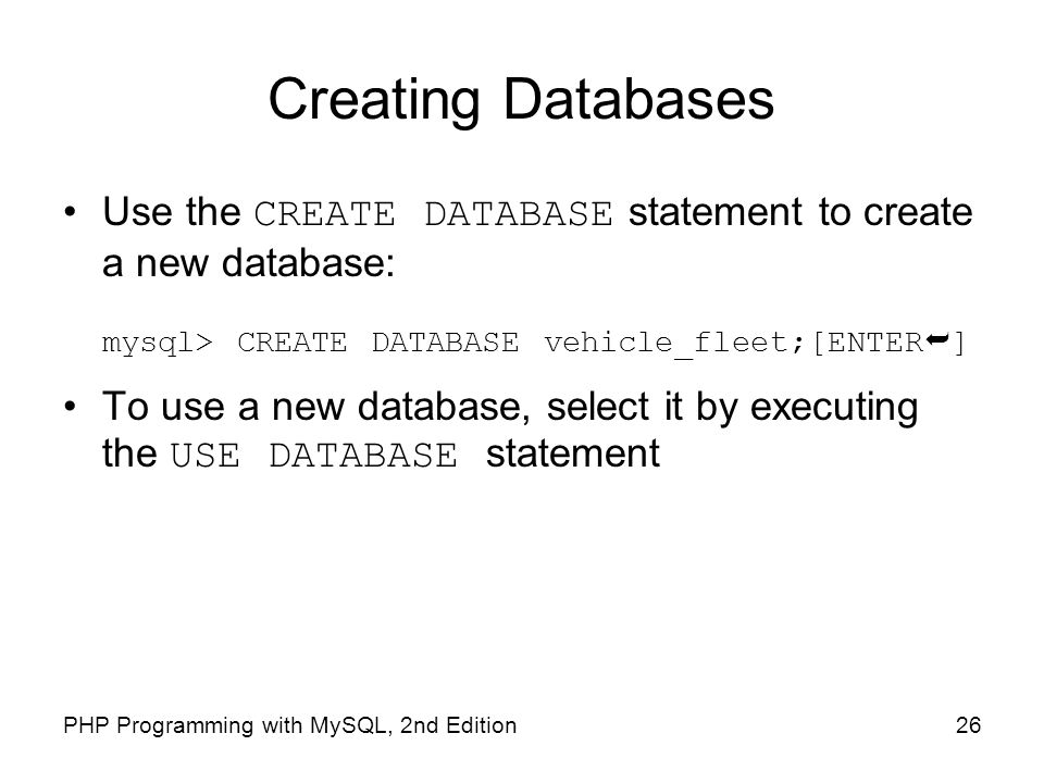 Creating Databases Use the CREATE DATABASE statement to create a new database: mysql> CREATE DATABASE vehicle_fleet;[ENTER]